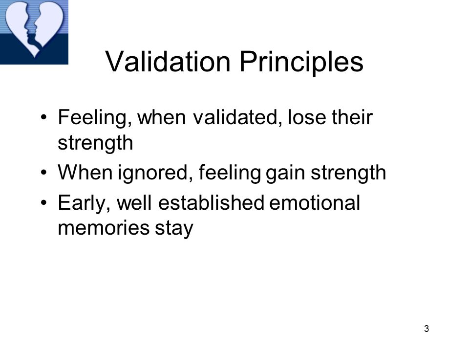 3 Validation Principles Feeling, when validated, lose their strength When ignored, feeling gain strength Early, well established emotional memories st