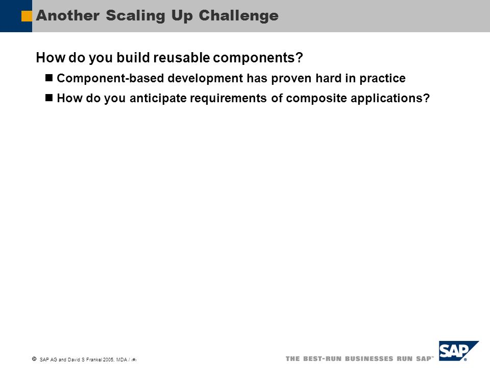 SAP AG and David S Frankel 2005, MDA / 20 Another Scaling Up Challenge How do you build reusable components? Component-based development has proven ha
