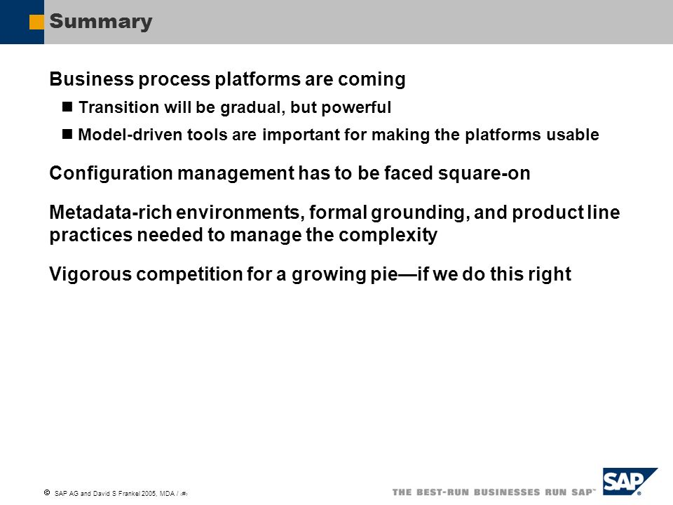 SAP AG and David S Frankel 2005, MDA / 23 Summary Business process platforms are coming Transition will be gradual, but powerful Model-driven tools ar