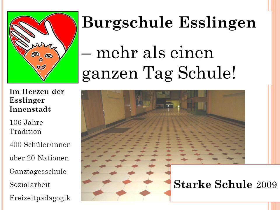 1 Burgschule Esslingen – mehr als einen ganzen Tag Schule! Starke Schule 2009 Im Herzen der Esslinger Innenstadt 106 Jahre Tradition 400 Schüler/innen