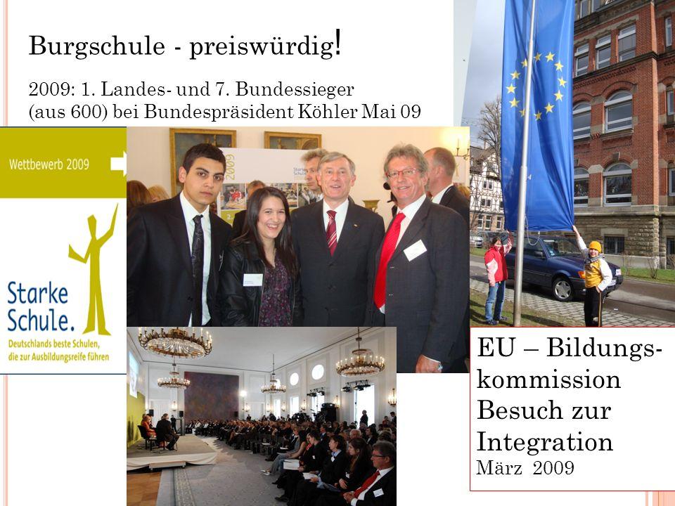 3 Burgschule - preiswürdig ! 2009: 1. Landes- und 7. Bundessieger (aus 600) bei Bundespräsident Köhler Mai 09 EU – Bildungs- kommission Besuch zur Int