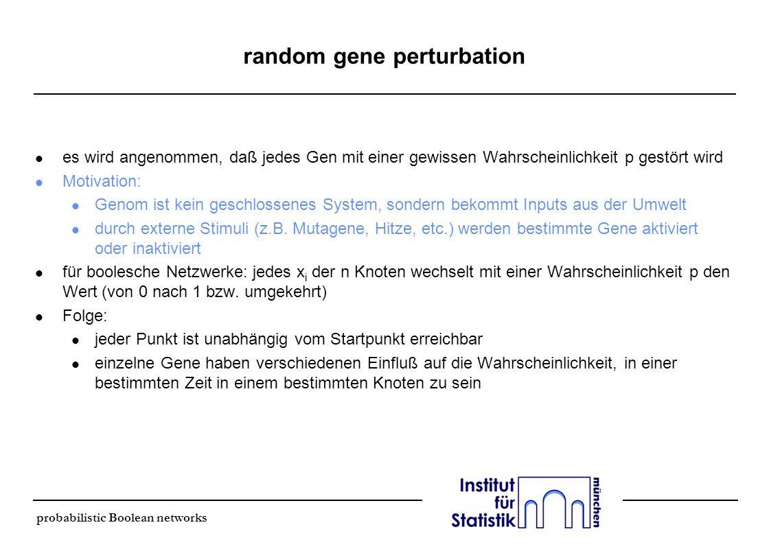 probabilistic Boolean networks random gene perturbation l es wird angenommen, daß jedes Gen mit einer gewissen Wahrscheinlichkeit p gestört wird l Mot