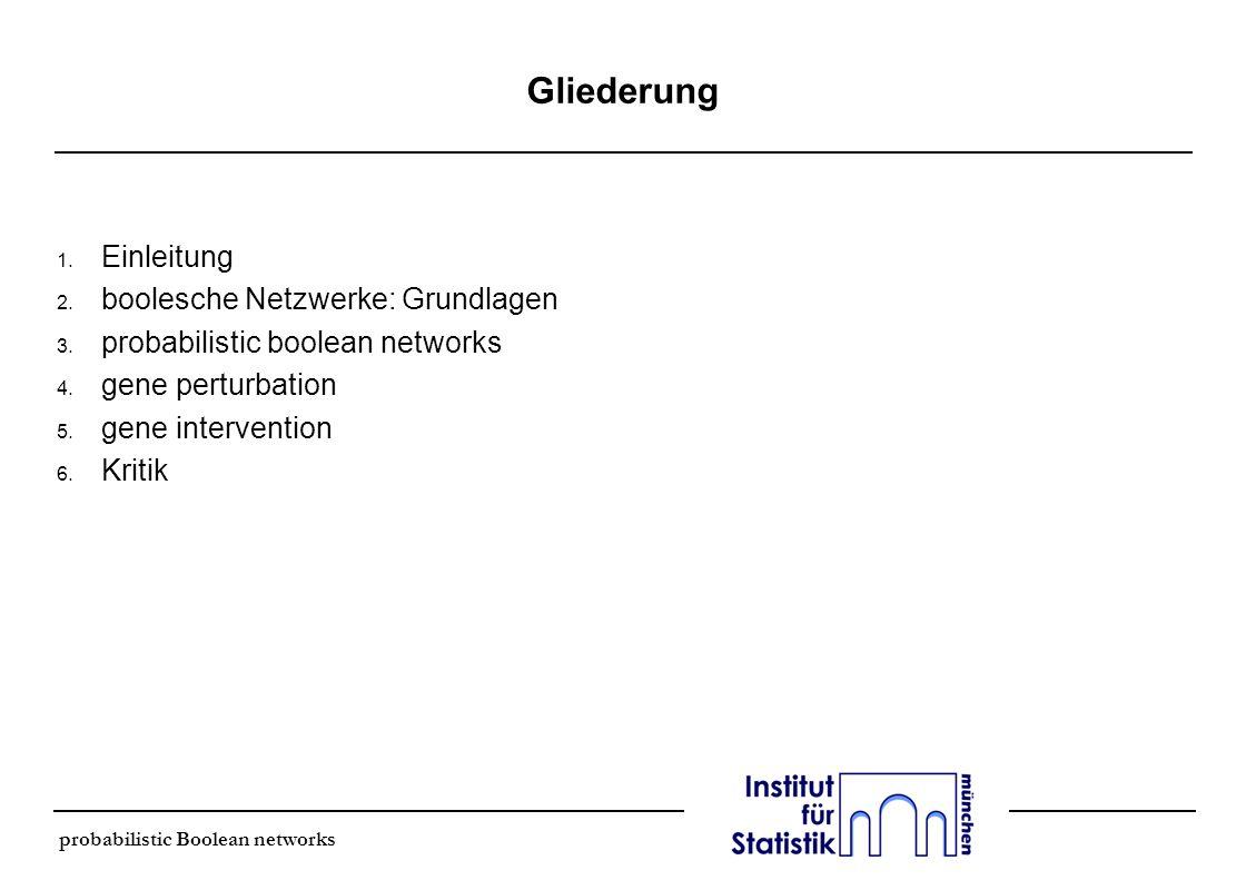 Gliederung 1. Einleitung 2. boolesche Netzwerke: Grundlagen 3. probabilistic boolean networks 4. gene perturbation 5. gene intervention 6. Kritik