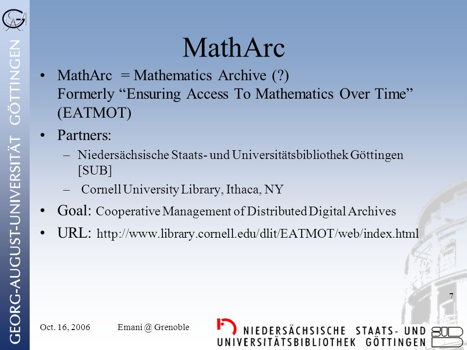 Oct. 16, 2006Emani @ Grenoble 7 MathArc MathArc = Mathematics Archive (?) Formerly Ensuring Access To Mathematics Over Time (EATMOT) Partners: –Nieder
