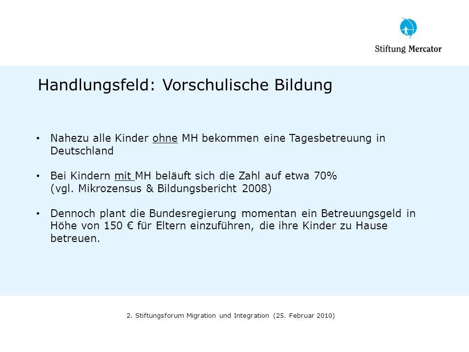 2. Stiftungsforum Migration und Integration (25. Februar 2010) Handlungsfeld: Vorschulische Bildung Nahezu alle Kinder ohne MH bekommen eine Tagesbetr