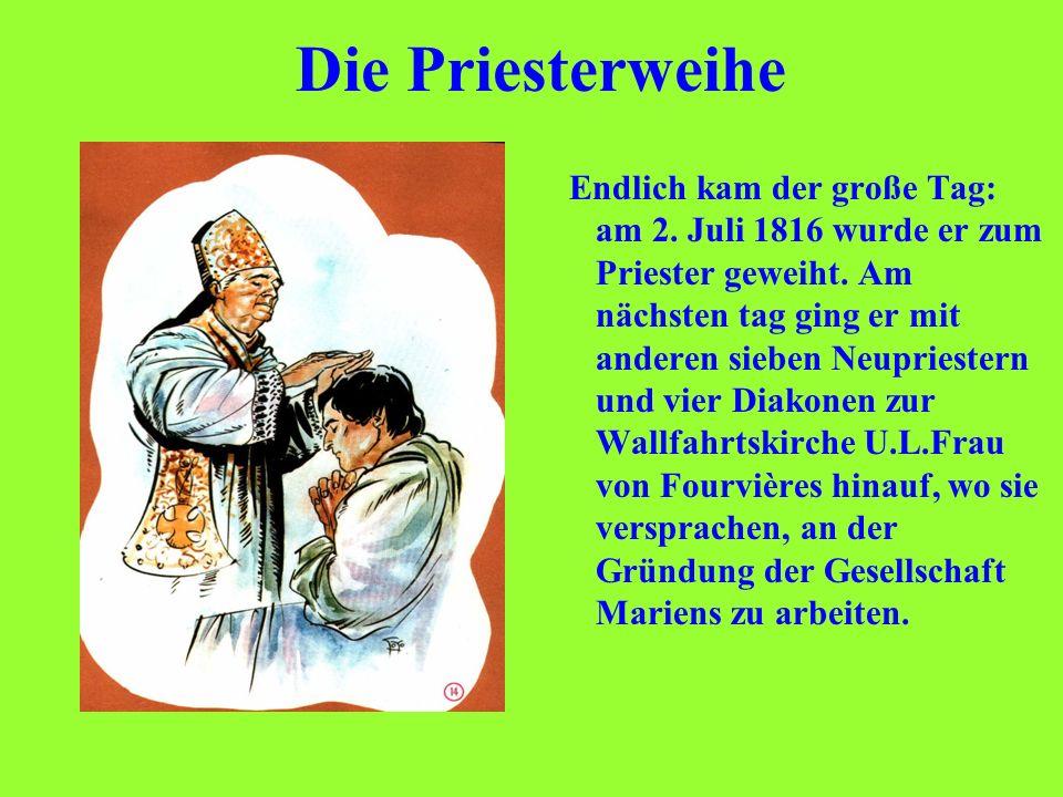 Die Priesterweihe Endlich kam der große Tag: am 2. Juli 1816 wurde er zum Priester geweiht. Am nächsten tag ging er mit anderen sieben Neupriestern un