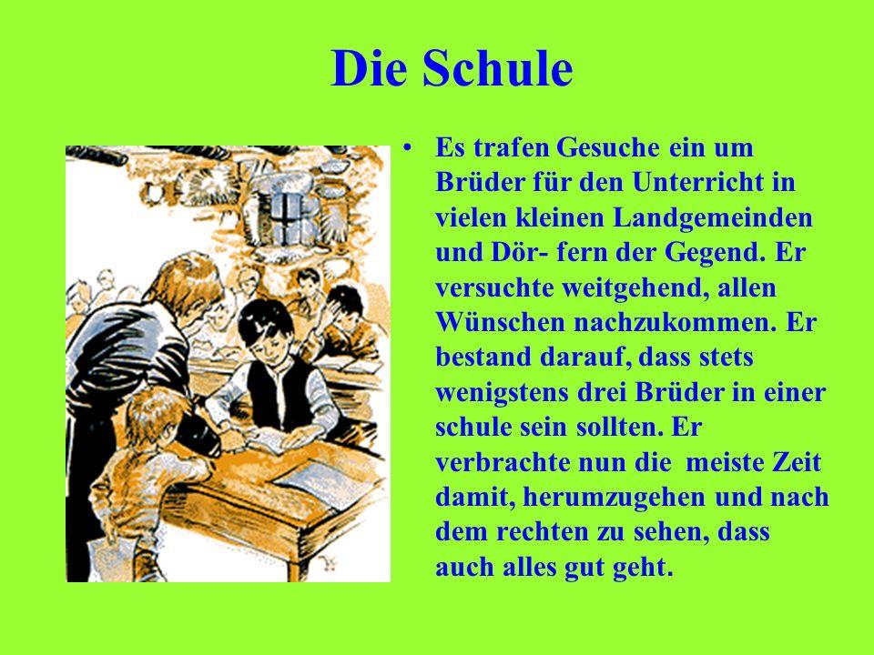 Die Schule Es trafen Gesuche ein um Brüder für den Unterricht in vielen kleinen Landgemeinden und Dör- fern der Gegend. Er versuchte weitgehend, allen