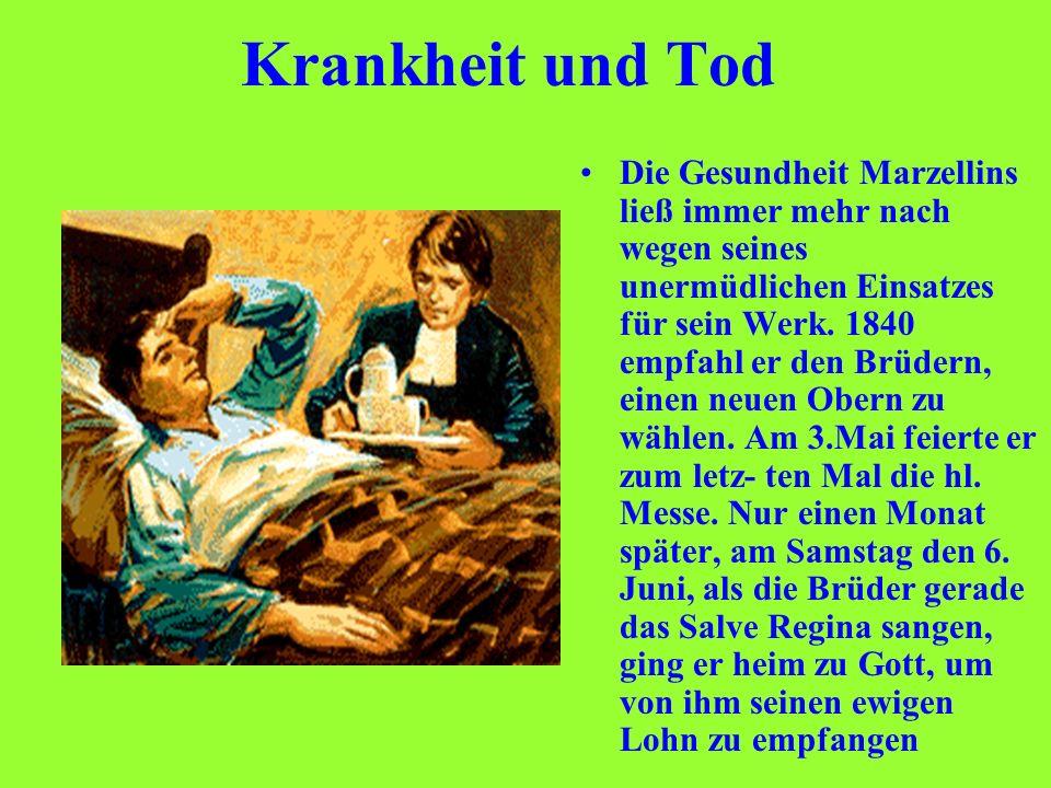 Krankheit und Tod Die Gesundheit Marzellins ließ immer mehr nach wegen seines unermüdlichen Einsatzes für sein Werk. 1840 empfahl er den Brüdern, eine