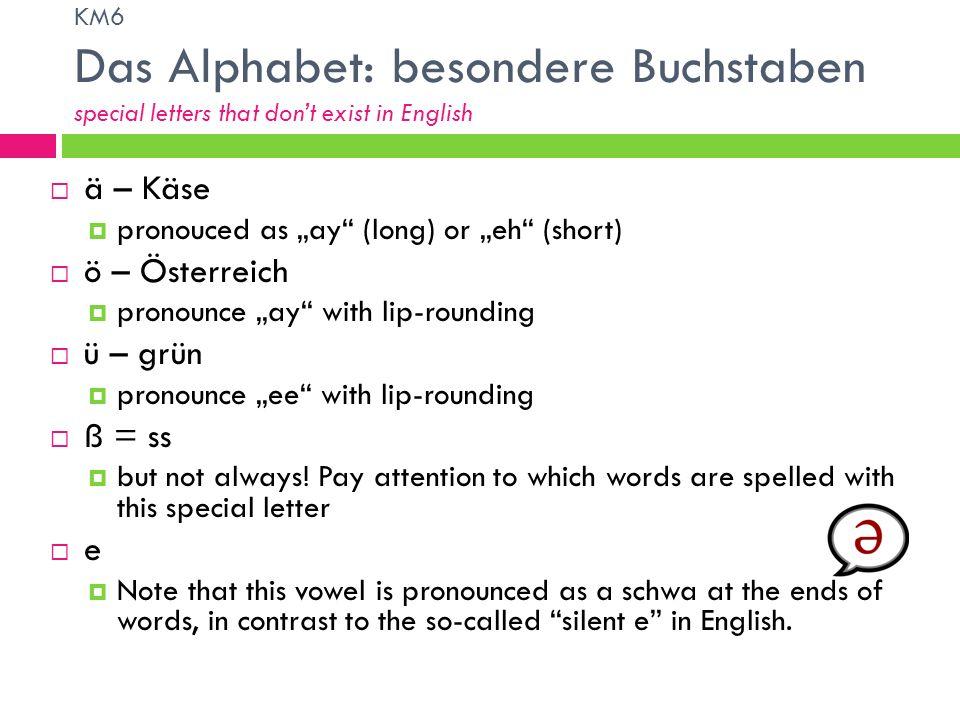 KM6 Das Alphabet: besondere Buchstaben special letters that dont exist in English ä – Käse pronouced as ay (long) or eh (short) ö – Österreich pronoun