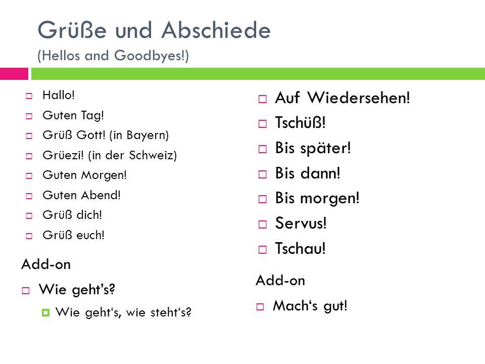Grüße und Abschiede (Hellos and Goodbyes!) Hallo! Guten Tag! Grüß Gott! (in Bayern) Grüezi! (in der Schweiz) Guten Morgen! Guten Abend! Grüß dich! Grü