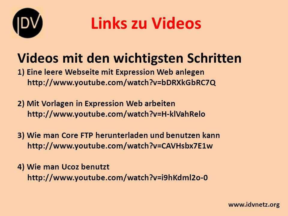 Links zu Videos www.idvnetz.org Videos mit den wichtigsten Schritten 1) Eine leere Webseite mit Expression Web anlegen http://www.youtube.com/watch?v=bDRXkGbRC7Q 2) Mit Vorlagen in Expression Web arbeiten http://www.youtube.com/watch?v=H-klVahRelo 3) Wie man Core FTP herunterladen und benutzen kann http://www.youtube.com/watch?v=CAVHsbx7E1w 4) Wie man Ucoz benutzt http://www.youtube.com/watch?v=i9hKdml2o-0