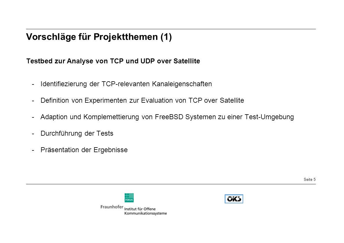 Seite 5 Vorschläge für Projektthemen (1) Testbed zur Analyse von TCP und UDP over Satellite -Identifiezierung der TCP-relevanten Kanaleigenschaften -Definition von Experimenten zur Evaluation von TCP over Satellite -Adaption und Komplemettierung von FreeBSD Systemen zu einer Test-Umgebung -Durchführung der Tests -Präsentation der Ergebnisse