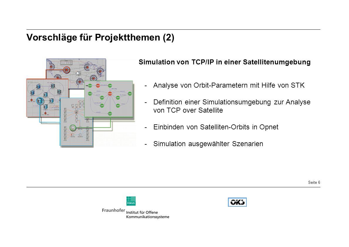 Seite 6 Vorschläge für Projektthemen (2) Simulation von TCP/IP in einer Satellitenumgebung -Analyse von Orbit-Parametern mit Hilfe von STK -Definition einer Simulationsumgebung zur Analyse von TCP over Satellite -Einbinden von Satelliten-Orbits in Opnet -Simulation ausgewählter Szenarien
