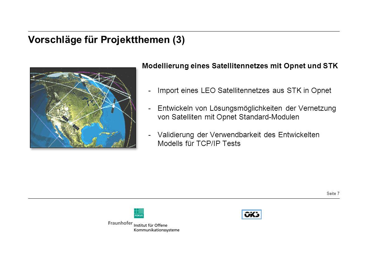 Seite 7 Vorschläge für Projektthemen (3) Modellierung eines Satellitennetzes mit Opnet und STK -Import eines LEO Satellitennetzes aus STK in Opnet -Entwickeln von Lösungsmöglichkeiten der Vernetzung von Satelliten mit Opnet Standard-Modulen -Validierung der Verwendbarkeit des Entwickelten Modells für TCP/IP Tests