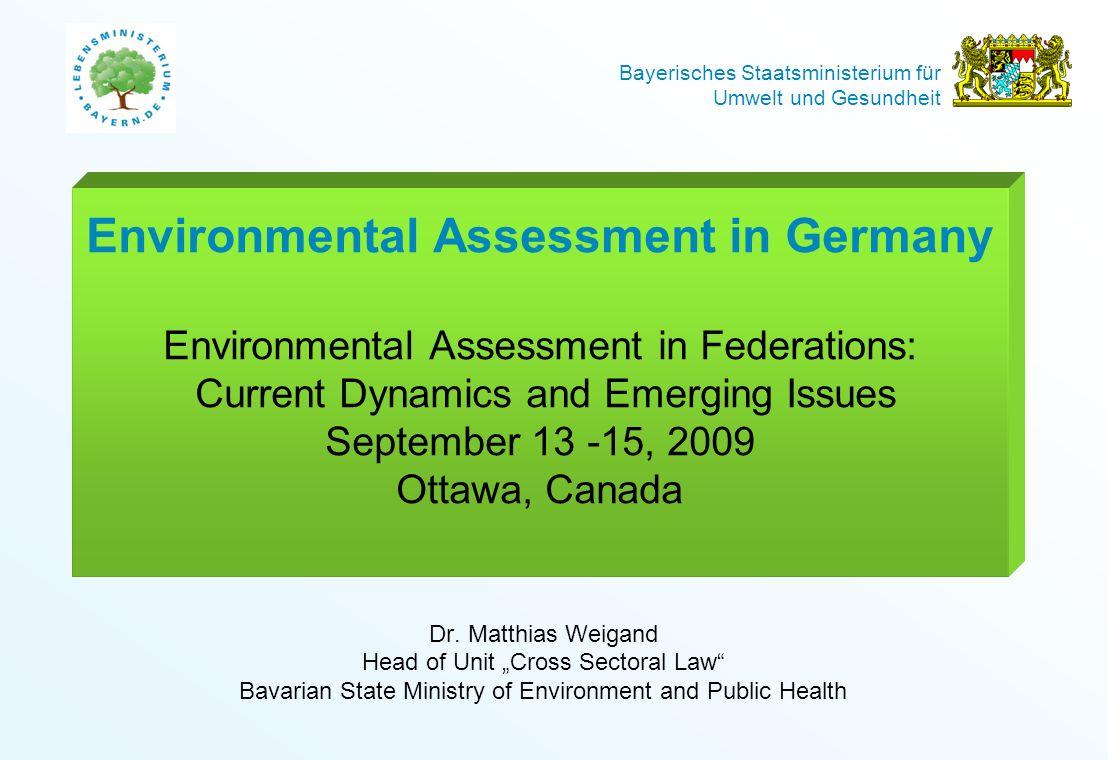 Bayerisches Staatsministerium für Umwelt und Gesundheit Environmental Assessment in Germany Environmental Assessment in Federations: Current Dynamics