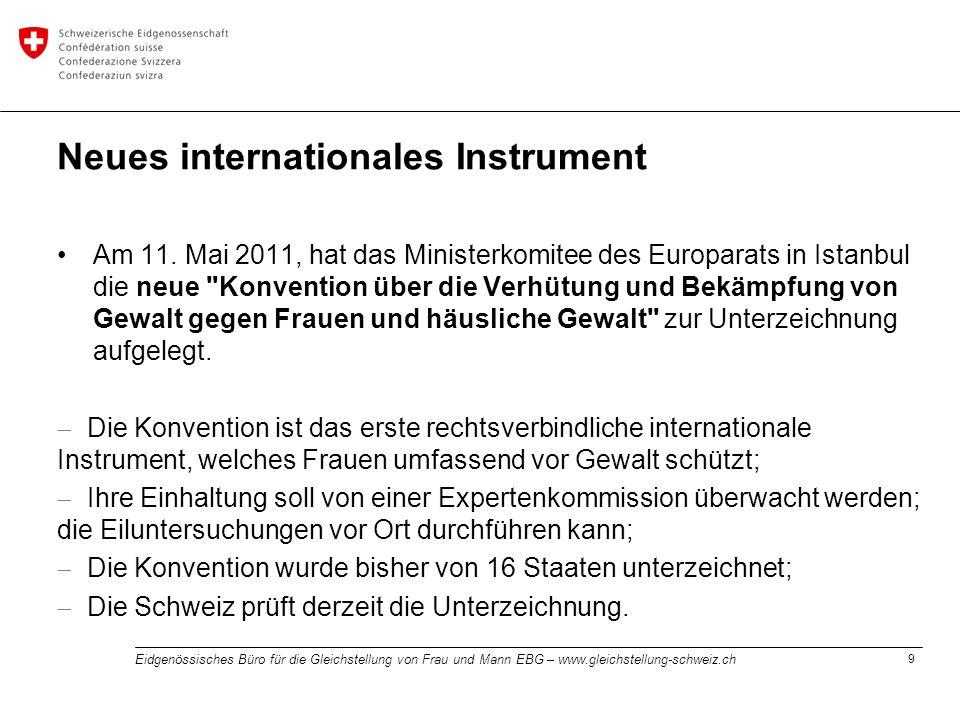 9 Eidgenössisches Büro für die Gleichstellung von Frau und Mann EBG – www.gleichstellung-schweiz.ch Neues internationales Instrument Am 11. Mai 2011,