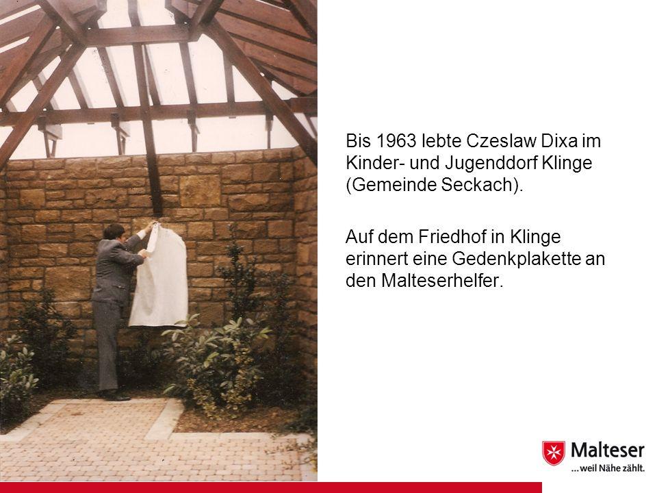 Bis 1963 lebte Czeslaw Dixa im Kinder- und Jugenddorf Klinge (Gemeinde Seckach). Auf dem Friedhof in Klinge erinnert eine Gedenkplakette an den Maltes