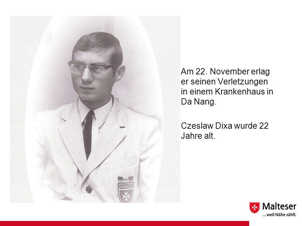 Am 22. November erlag er seinen Verletzungen in einem Krankenhaus in Da Nang. Czeslaw Dixa wurde 22 Jahre alt.