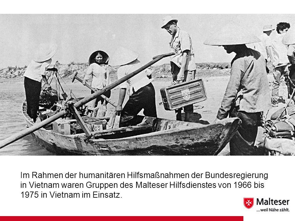 Im Rahmen der humanitären Hilfsmaßnahmen der Bundesregierung in Vietnam waren Gruppen des Malteser Hilfsdienstes von 1966 bis 1975 in Vietnam im Einsa