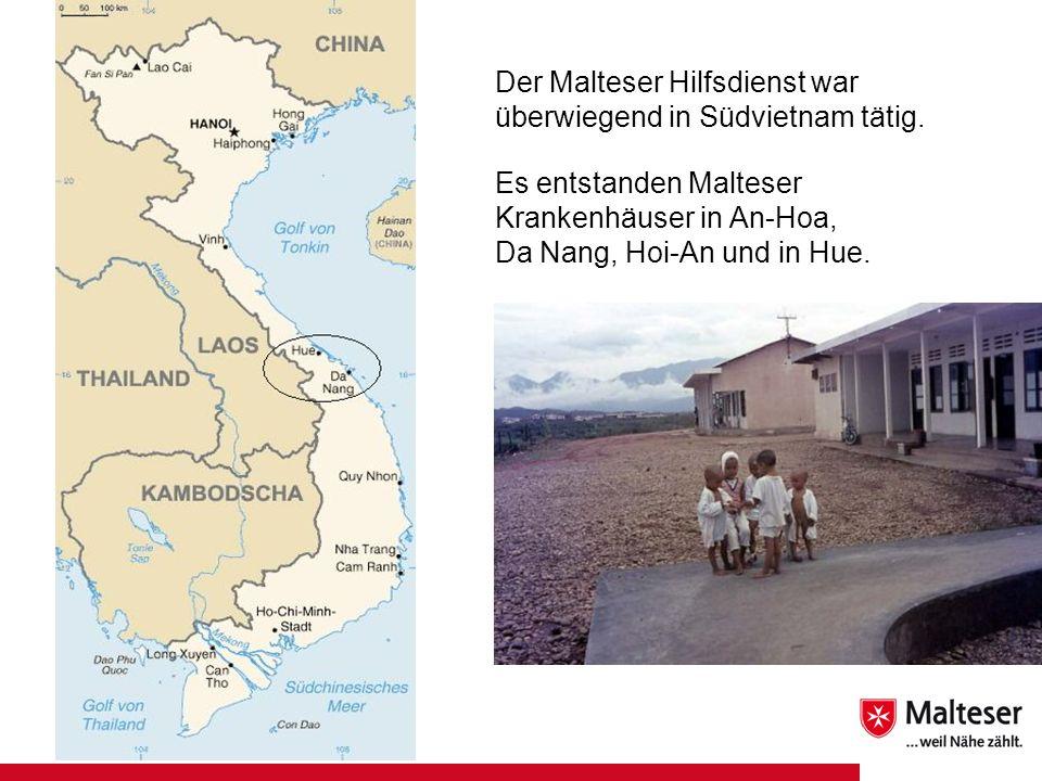 Der Malteser Hilfsdienst war überwiegend in Südvietnam tätig. Es entstanden Malteser Krankenhäuser in An-Hoa, Da Nang, Hoi-An und in Hue.
