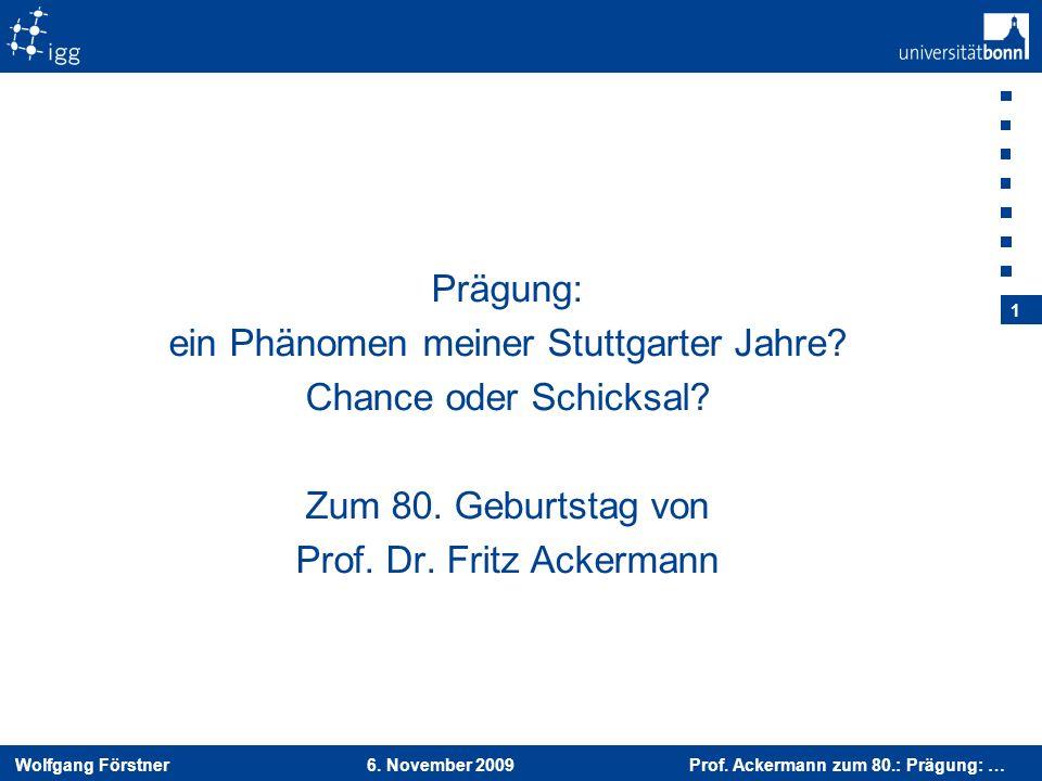 Wolfgang Förstner 6. November 2009 Prof. Ackermann zum 80.: Prägung: … 1 Prägung: ein Phänomen meiner Stuttgarter Jahre? Chance oder Schicksal? Zum 80