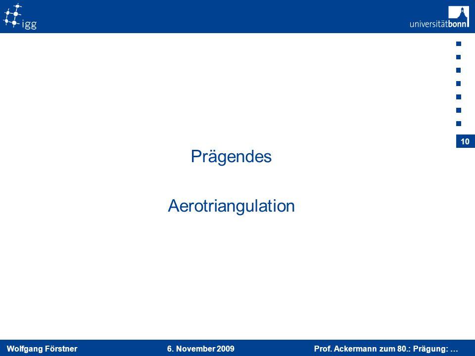 Wolfgang Förstner 6. November 2009 Prof. Ackermann zum 80.: Prägung: … 10 Prägendes Aerotriangulation
