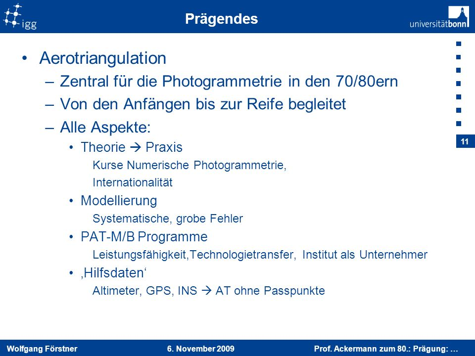 Wolfgang Förstner 6. November 2009 Prof. Ackermann zum 80.: Prägung: … 11 Prägendes Aerotriangulation –Zentral für die Photogrammetrie in den 70/80ern