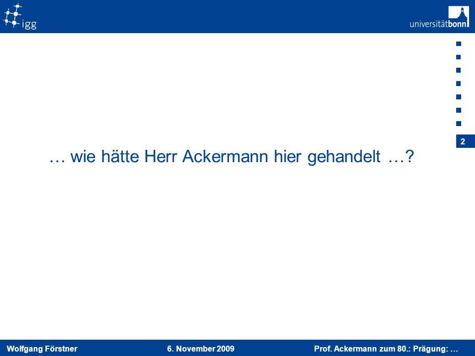 Wolfgang Förstner 6. November 2009 Prof. Ackermann zum 80.: Prägung: … 2 … wie hätte Herr Ackermann hier gehandelt …?