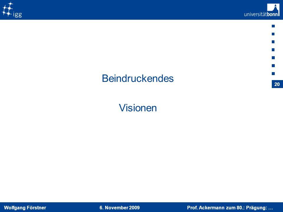 Wolfgang Förstner 6. November 2009 Prof. Ackermann zum 80.: Prägung: … 20 Beindruckendes Visionen