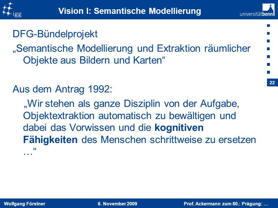 Wolfgang Förstner 6. November 2009 Prof. Ackermann zum 80.: Prägung: … 22 Vision I: Semantische Modellierung DFG-Bündelprojekt Semantische Modellierun