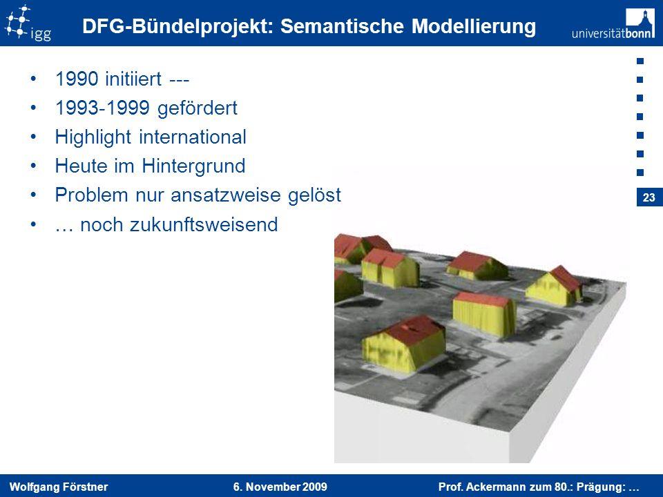 Wolfgang Förstner 6. November 2009 Prof. Ackermann zum 80.: Prägung: … 23 DFG-Bündelprojekt: Semantische Modellierung 1990 initiiert --- 1993-1999 gef