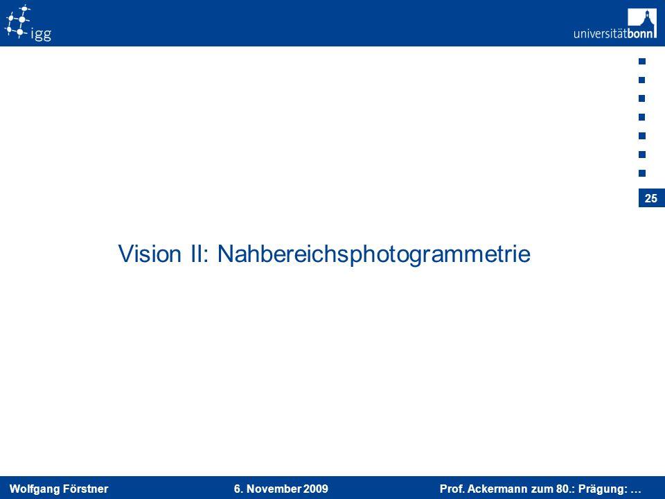 Wolfgang Förstner 6. November 2009 Prof. Ackermann zum 80.: Prägung: … 25 Vision II: Nahbereichsphotogrammetrie