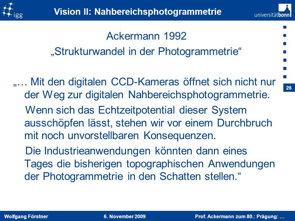 Wolfgang Förstner 6. November 2009 Prof. Ackermann zum 80.: Prägung: … 26 Vision II: Nahbereichsphotogrammetrie Ackermann 1992 Strukturwandel in der P