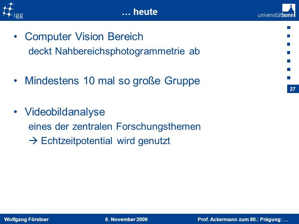 Wolfgang Förstner 6. November 2009 Prof. Ackermann zum 80.: Prägung: … 27 … heute Computer Vision Bereich deckt Nahbereichsphotogrammetrie ab Mindeste