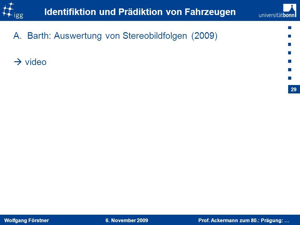 Wolfgang Förstner 6. November 2009 Prof. Ackermann zum 80.: Prägung: … 29 Identifiktion und Prädiktion von Fahrzeugen A.Barth: Auswertung von Stereobi