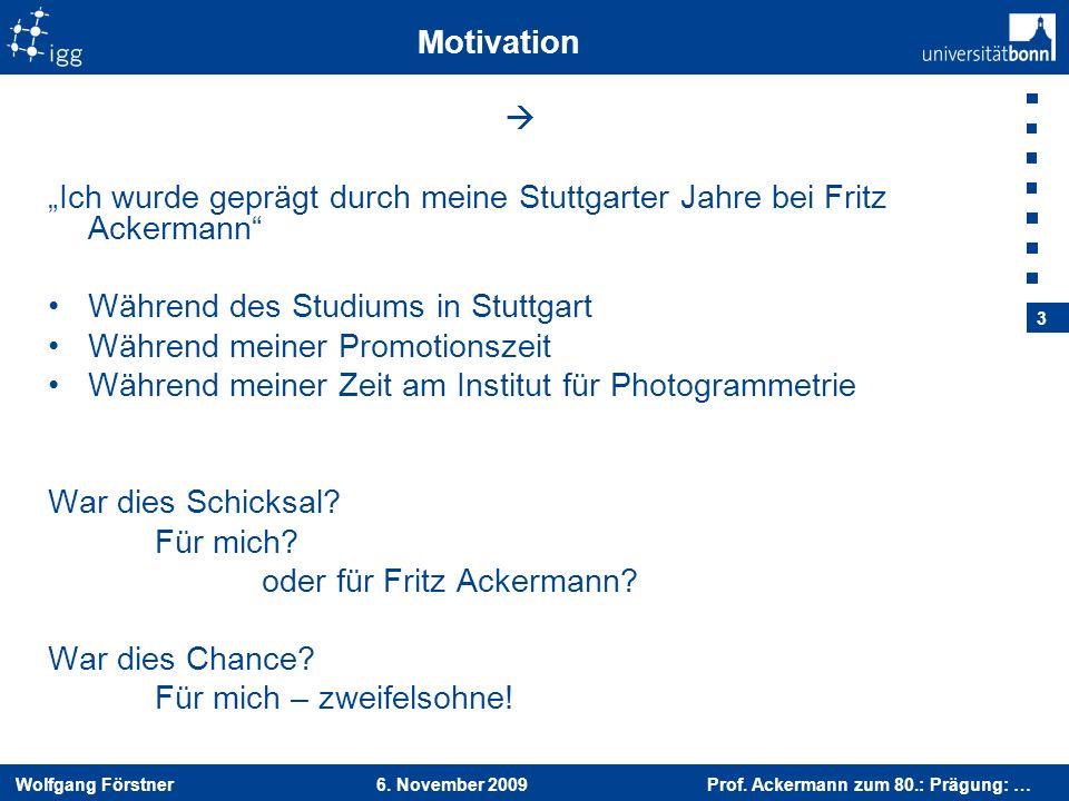 Wolfgang Förstner 6. November 2009 Prof. Ackermann zum 80.: Prägung: … 3 Motivation Ich wurde geprägt durch meine Stuttgarter Jahre bei Fritz Ackerman