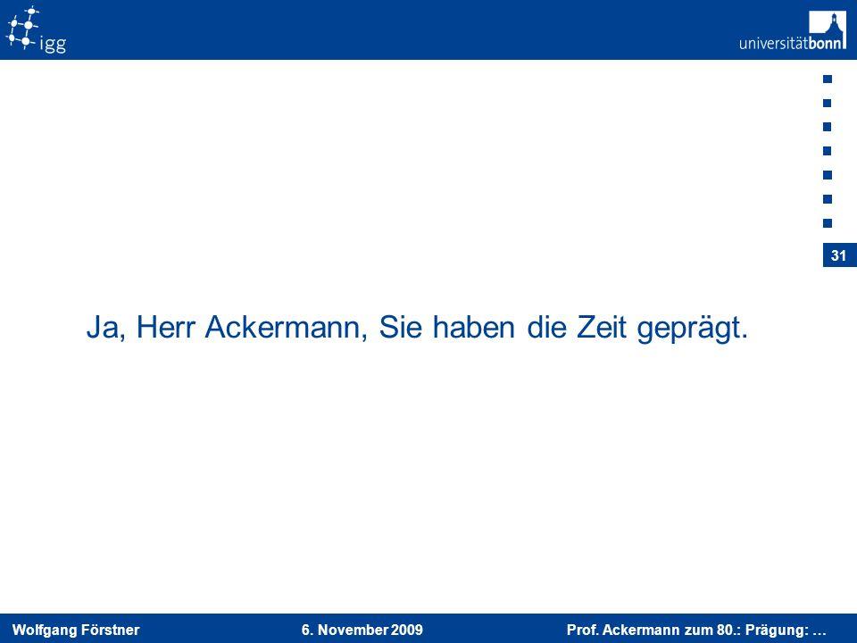 Wolfgang Förstner 6. November 2009 Prof. Ackermann zum 80.: Prägung: … 31 Ja, Herr Ackermann, Sie haben die Zeit geprägt.
