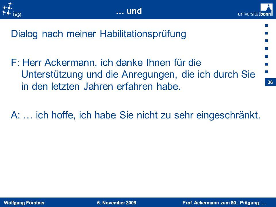 Wolfgang Förstner 6. November 2009 Prof. Ackermann zum 80.: Prägung: … 36 … und Dialog nach meiner Habilitationsprüfung F: Herr Ackermann, ich danke I