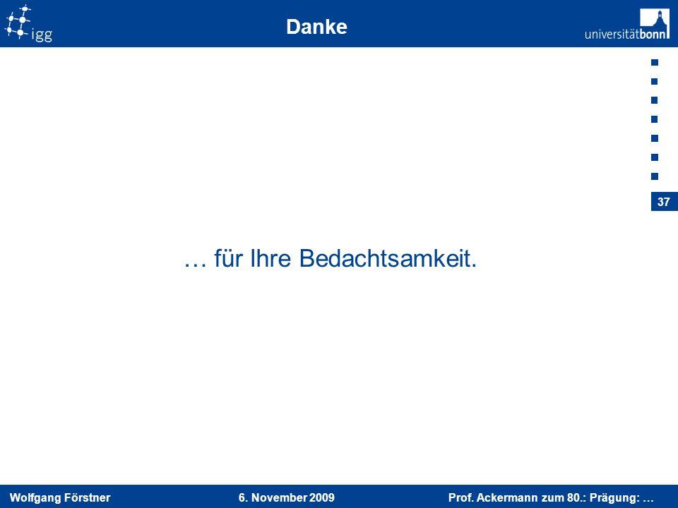 Wolfgang Förstner 6. November 2009 Prof. Ackermann zum 80.: Prägung: … 37 Danke … für Ihre Bedachtsamkeit.