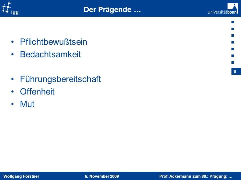 Wolfgang Förstner 6. November 2009 Prof. Ackermann zum 80.: Prägung: … 6 Der Prägende … Pflichtbewußtsein Bedachtsamkeit Führungsbereitschaft Offenhei