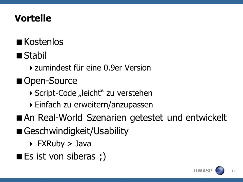 OWASP Vorteile Kostenlos Stabil zumindest für eine 0.9er Version Open-Source Script-Code leicht zu verstehen Einfach zu erweitern/anzupassen An Real-World Szenarien getestet und entwickelt Geschwindigkeit/Usability FXRuby > Java Es ist von siberas ;) 12