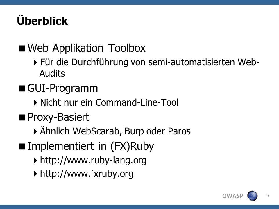 OWASP Überblick Web Applikation Toolbox Für die Durchführung von semi-automatisierten Web- Audits GUI-Programm Nicht nur ein Command-Line-Tool Proxy-Basiert Ähnlich WebScarab, Burp oder Paros Implementiert in (FX)Ruby http://www.ruby-lang.org http://www.fxruby.org 3
