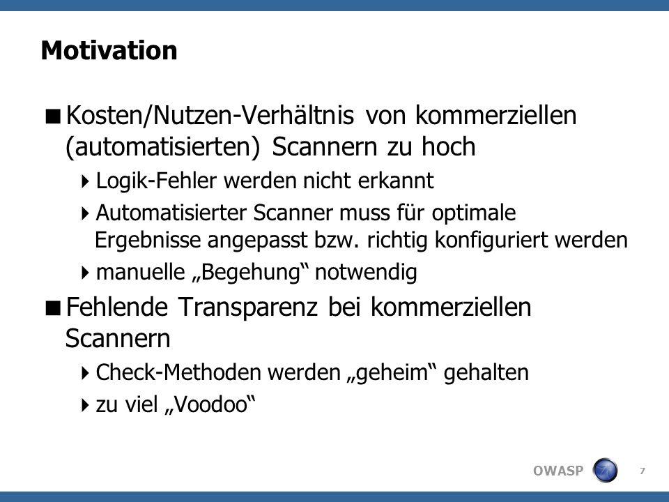 OWASP Motivation Kosten/Nutzen-Verhältnis von kommerziellen (automatisierten) Scannern zu hoch Logik-Fehler werden nicht erkannt Automatisierter Scanner muss für optimale Ergebnisse angepasst bzw.