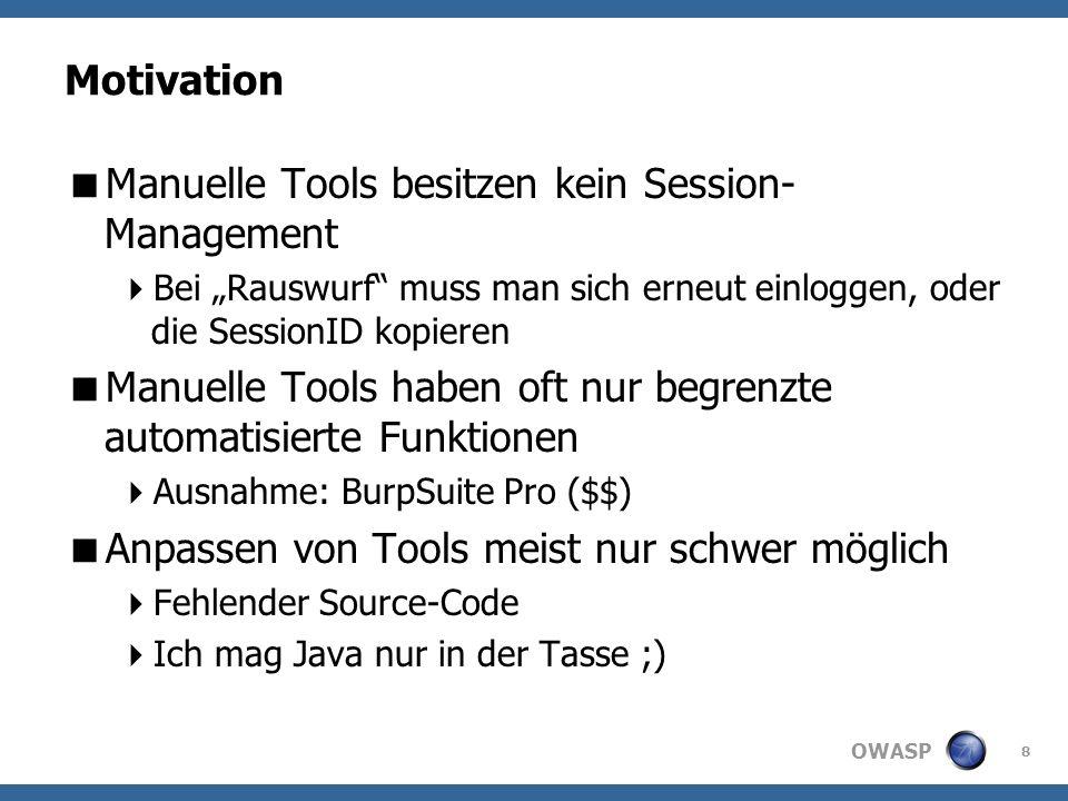 OWASP Motivation Manuelle Tools besitzen kein Session- Management Bei Rauswurf muss man sich erneut einloggen, oder die SessionID kopieren Manuelle Tools haben oft nur begrenzte automatisierte Funktionen Ausnahme: BurpSuite Pro ($$) Anpassen von Tools meist nur schwer möglich Fehlender Source-Code Ich mag Java nur in der Tasse ;) 8