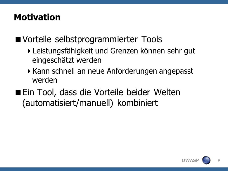 OWASP Motivation Vorteile selbstprogrammierter Tools Leistungsfähigkeit und Grenzen können sehr gut eingeschätzt werden Kann schnell an neue Anforderungen angepasst werden Ein Tool, dass die Vorteile beider Welten (automatisiert/manuell) kombiniert 9