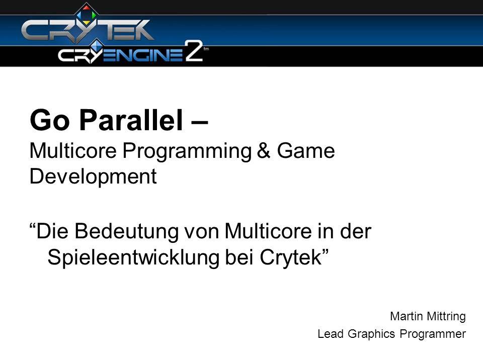 Go Parallel – Multicore Programming & Game Development Die Bedeutung von Multicore in der Spieleentwicklung bei Crytek Martin Mittring Lead Graphics P