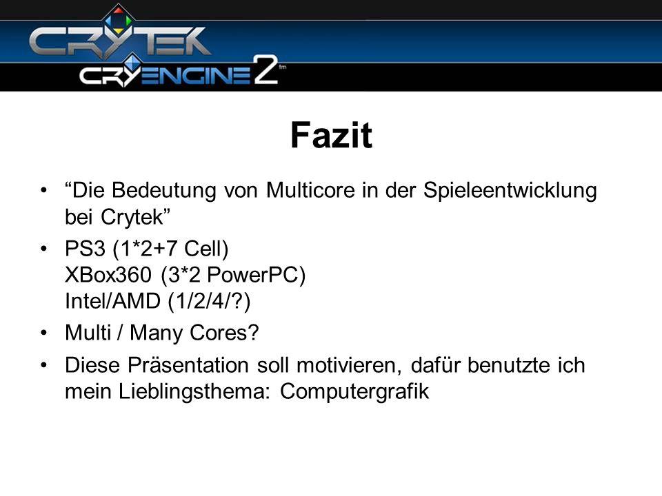 Fazit Die Bedeutung von Multicore in der Spieleentwicklung bei Crytek PS3 (1*2+7 Cell) XBox360 (3*2 PowerPC) Intel/AMD (1/2/4/?) Multi / Many Cores? D