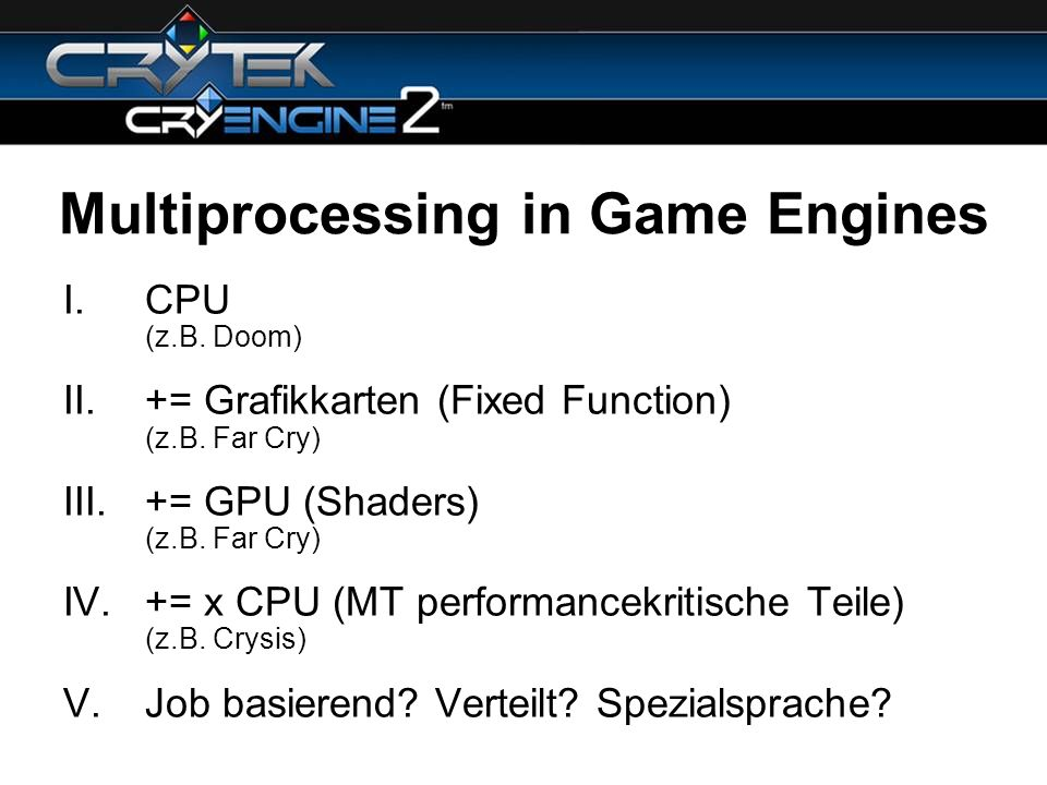 Multiprocessing in Game Engines I.CPU (z.B. Doom) II.+= Grafikkarten (Fixed Function) (z.B. Far Cry) III.+= GPU (Shaders) (z.B. Far Cry) IV.+= x CPU (