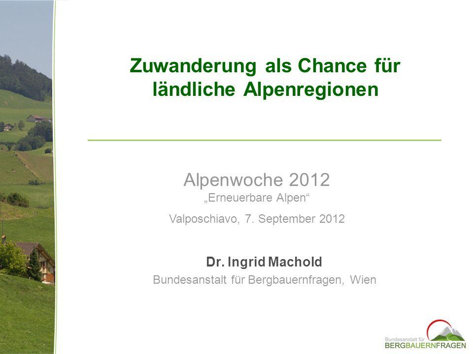 Dr. Ingrid Machold Bundesanstalt für Bergbauernfragen, Wien Zuwanderung als Chance für ländliche Alpenregionen Alpenwoche 2012 Erneuerbare Alpen Valpo
