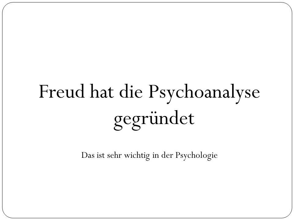 Freud hat die Psychoanalyse gegründet Das ist sehr wichtig in der Psychologie
